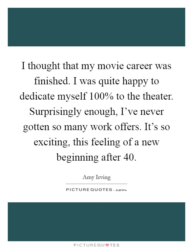 I thought that my movie career was finished. I was quite happy to dedicate myself 100% to the theater. Surprisingly enough, I've never gotten so many work offers. It's so exciting, this feeling of a new beginning after 40 Picture Quote #1