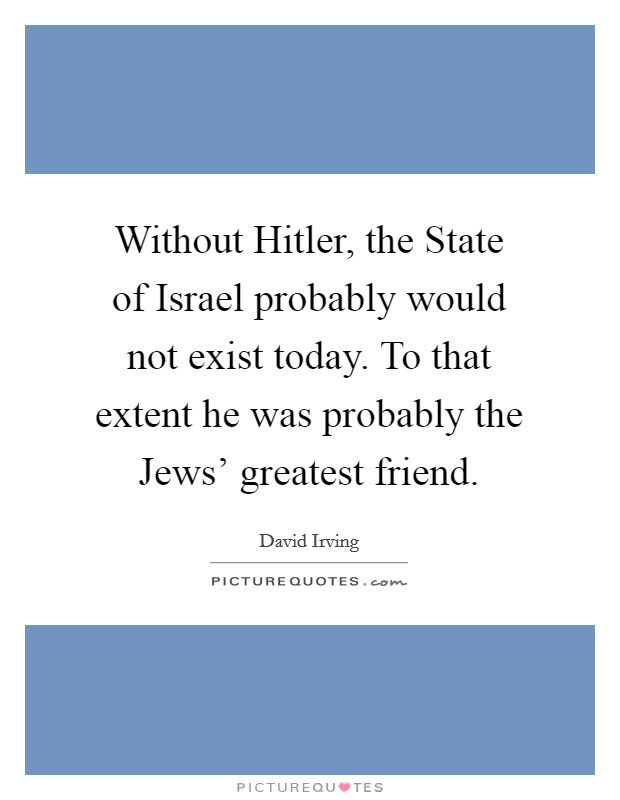 Without Hitler, the State of Israel probably would not exist today. To that extent he was probably the Jews' greatest friend Picture Quote #1