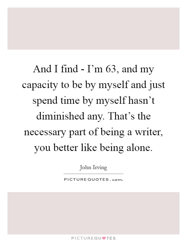 And I find - I'm 63, and my capacity to be by myself and just spend time by myself hasn't diminished any. That's the necessary part of being a writer, you better like being alone Picture Quote #1