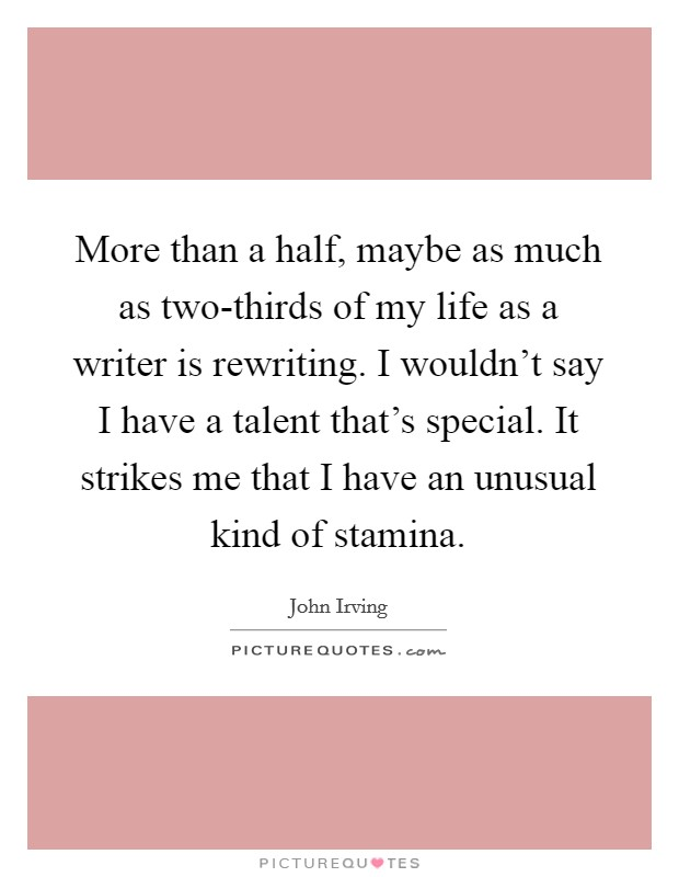 More than a half, maybe as much as two-thirds of my life as a writer is rewriting. I wouldn't say I have a talent that's special. It strikes me that I have an unusual kind of stamina Picture Quote #1