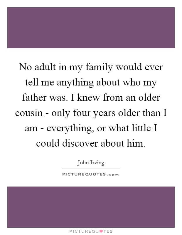 No adult in my family would ever tell me anything about who my father was. I knew from an older cousin - only four years older than I am - everything, or what little I could discover about him Picture Quote #1