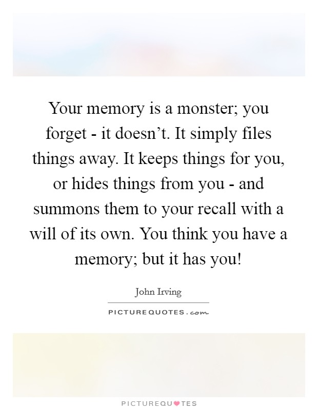 Your memory is a monster; you forget - it doesn't. It simply files things away. It keeps things for you, or hides things from you - and summons them to your recall with a will of its own. You think you have a memory; but it has you! Picture Quote #1