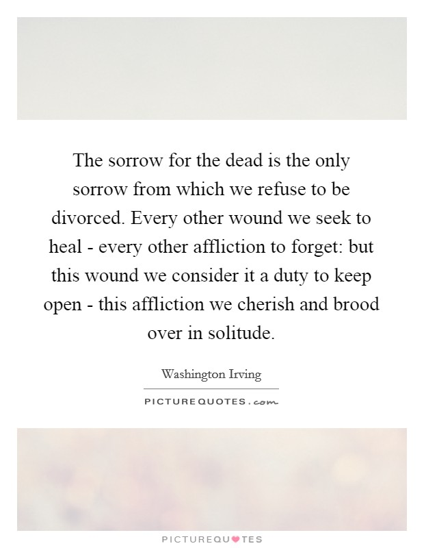 The sorrow for the dead is the only sorrow from which we refuse to be divorced. Every other wound we seek to heal - every other affliction to forget: but this wound we consider it a duty to keep open - this affliction we cherish and brood over in solitude Picture Quote #1