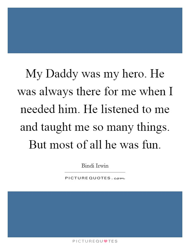 My Daddy was my hero. He was always there for me when I needed him. He listened to me and taught me so many things. But most of all he was fun Picture Quote #1