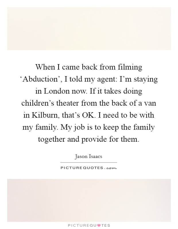 When I came back from filming 'Abduction', I told my agent: I'm staying in London now. If it takes doing children's theater from the back of a van in Kilburn, that's OK. I need to be with my family. My job is to keep the family together and provide for them Picture Quote #1