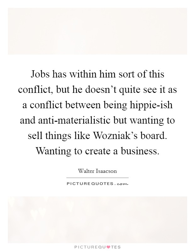 Jobs has within him sort of this conflict, but he doesn't quite see it as a conflict between being hippie-ish and anti-materialistic but wanting to sell things like Wozniak's board. Wanting to create a business Picture Quote #1