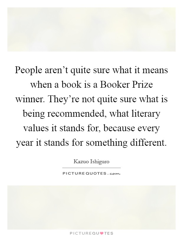 People aren't quite sure what it means when a book is a Booker Prize winner. They're not quite sure what is being recommended, what literary values it stands for, because every year it stands for something different Picture Quote #1