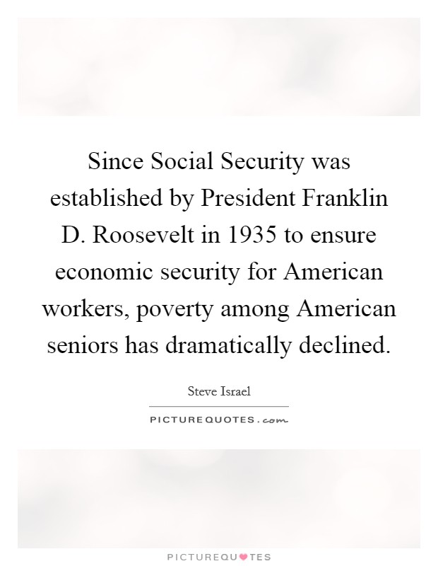 Since Social Security was established by President Franklin D. Roosevelt in 1935 to ensure economic security for American workers, poverty among American seniors has dramatically declined Picture Quote #1