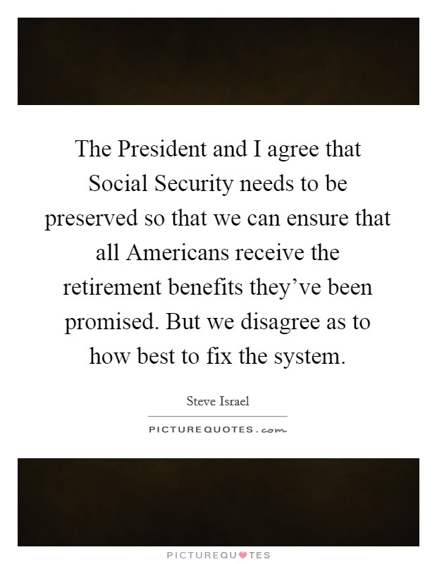 The President and I agree that Social Security needs to be preserved so that we can ensure that all Americans receive the retirement benefits they've been promised. But we disagree as to how best to fix the system Picture Quote #1