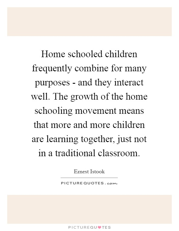 Home schooled children frequently combine for many purposes - and they interact well. The growth of the home schooling movement means that more and more children are learning together, just not in a traditional classroom Picture Quote #1