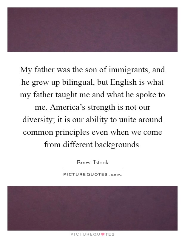 My father was the son of immigrants, and he grew up bilingual, but English is what my father taught me and what he spoke to me. America's strength is not our diversity; it is our ability to unite around common principles even when we come from different backgrounds Picture Quote #1