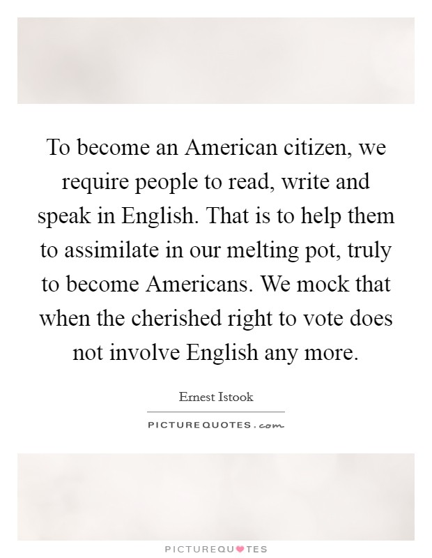 To become an American citizen, we require people to read, write and speak in English. That is to help them to assimilate in our melting pot, truly to become Americans. We mock that when the cherished right to vote does not involve English any more Picture Quote #1