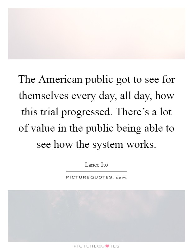 The American public got to see for themselves every day, all day, how this trial progressed. There's a lot of value in the public being able to see how the system works Picture Quote #1
