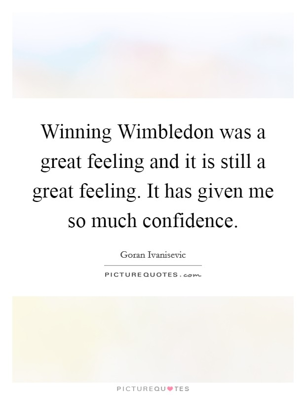 Winning Wimbledon was a great feeling and it is still a great feeling. It has given me so much confidence Picture Quote #1