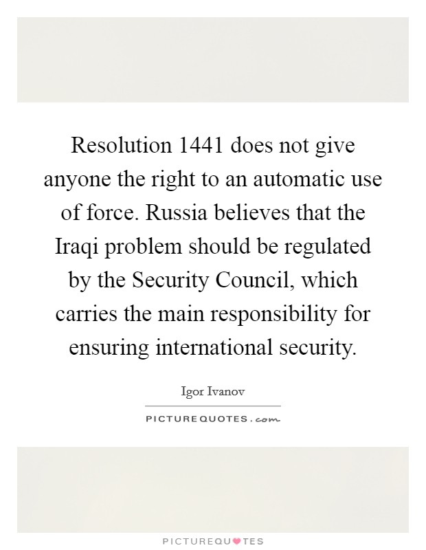 Resolution 1441 does not give anyone the right to an automatic use of force. Russia believes that the Iraqi problem should be regulated by the Security Council, which carries the main responsibility for ensuring international security Picture Quote #1