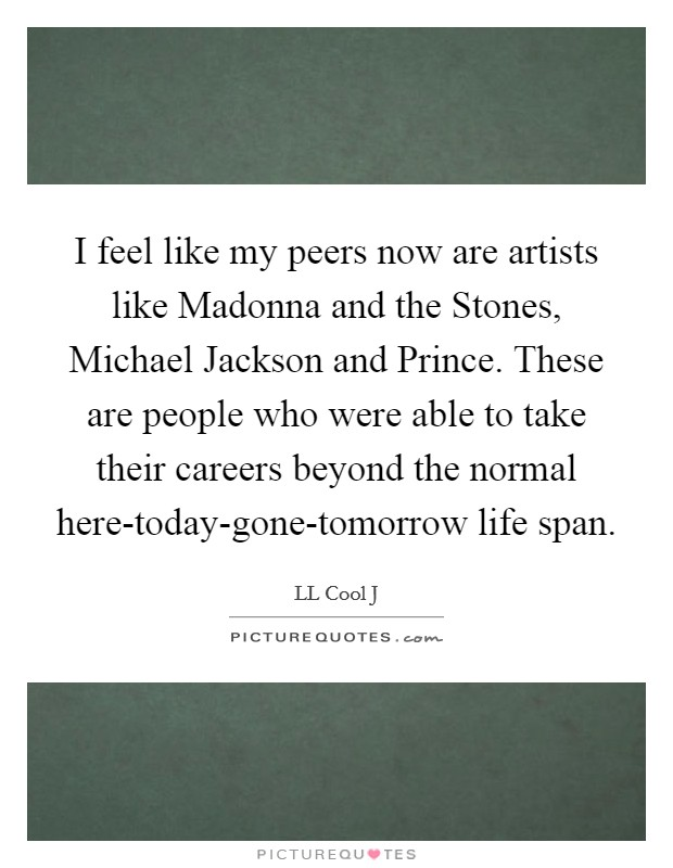 I feel like my peers now are artists like Madonna and the Stones, Michael Jackson and Prince. These are people who were able to take their careers beyond the normal here-today-gone-tomorrow life span Picture Quote #1