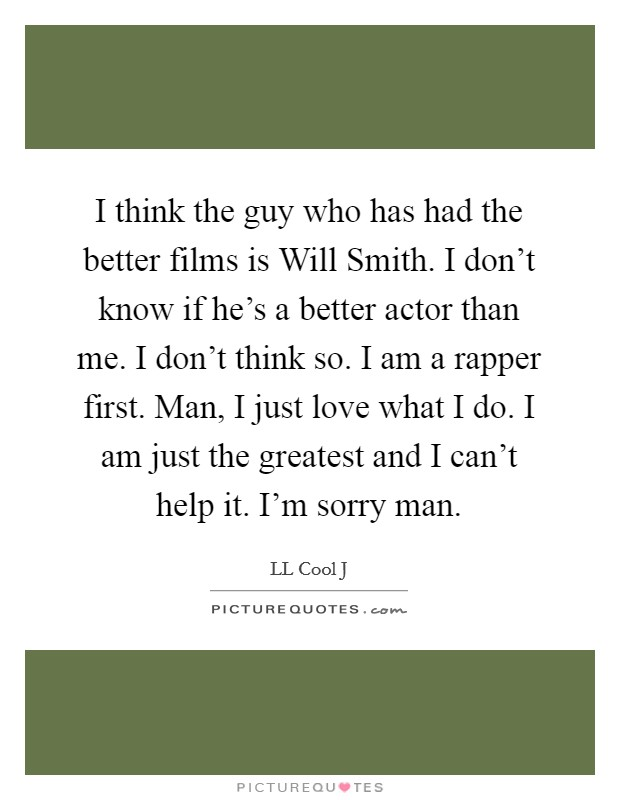 I think the guy who has had the better films is Will Smith. I don't know if he's a better actor than me. I don't think so. I am a rapper first. Man, I just love what I do. I am just the greatest and I can't help it. I'm sorry man Picture Quote #1