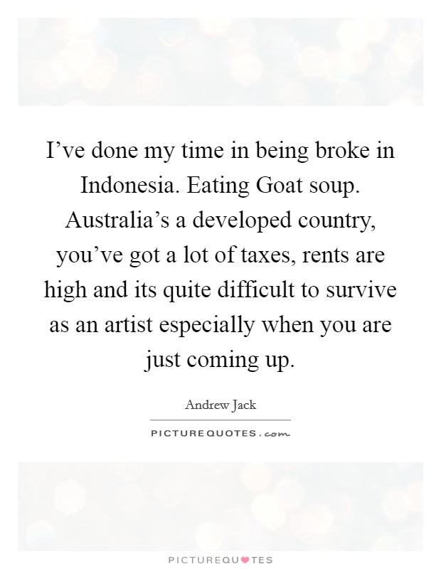 I've done my time in being broke in Indonesia. Eating Goat soup. Australia's a developed country, you've got a lot of taxes, rents are high and its quite difficult to survive as an artist especially when you are just coming up Picture Quote #1