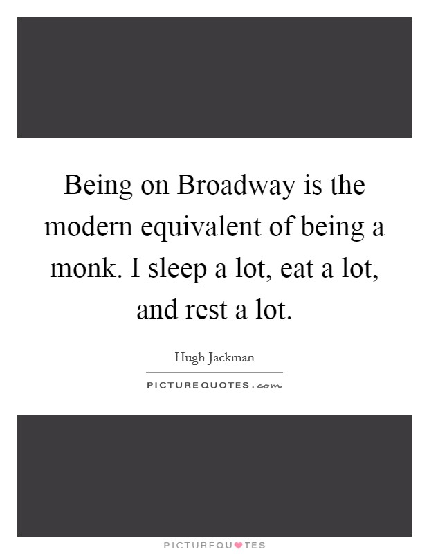 Being on Broadway is the modern equivalent of being a monk. I sleep a lot, eat a lot, and rest a lot Picture Quote #1