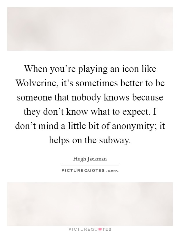 When you're playing an icon like Wolverine, it's sometimes better to be someone that nobody knows because they don't know what to expect. I don't mind a little bit of anonymity; it helps on the subway Picture Quote #1