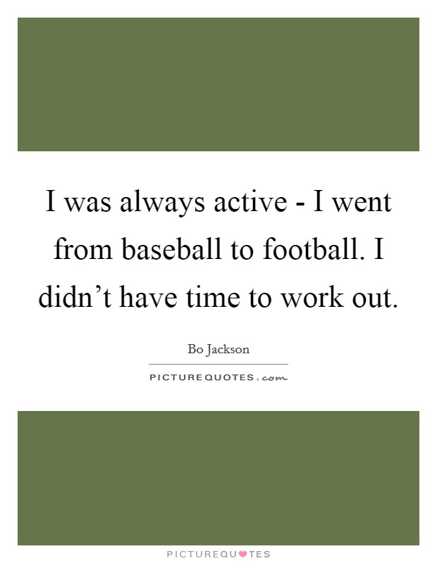 I was always active - I went from baseball to football. I didn't have time to work out Picture Quote #1