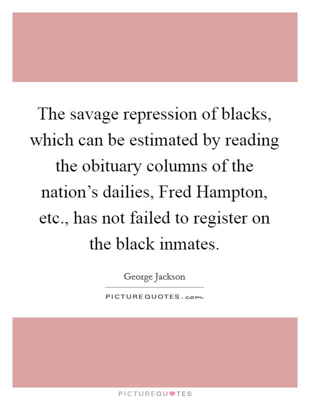 The savage repression of blacks, which can be estimated by reading the obituary columns of the nation's dailies, Fred Hampton, etc., has not failed to register on the black inmates Picture Quote #1