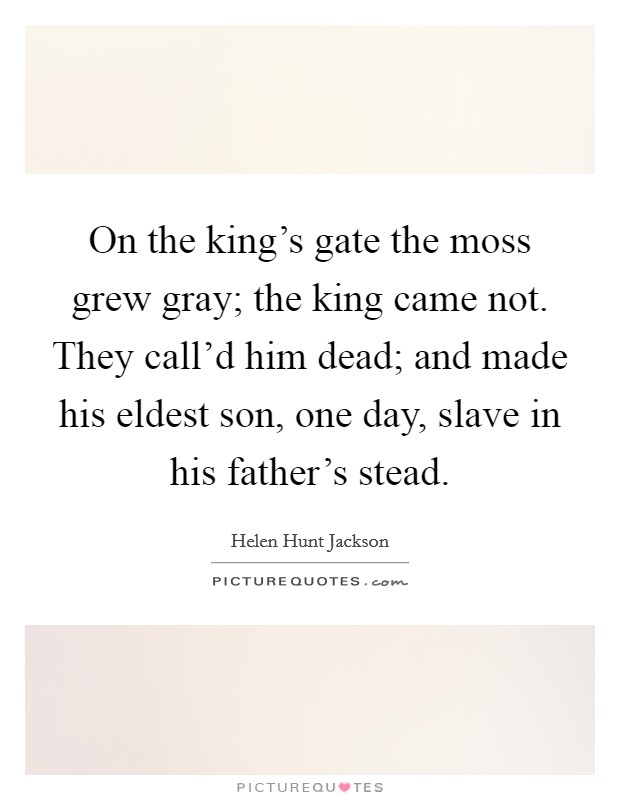 On the king's gate the moss grew gray; the king came not. They call'd him dead; and made his eldest son, one day, slave in his father's stead Picture Quote #1