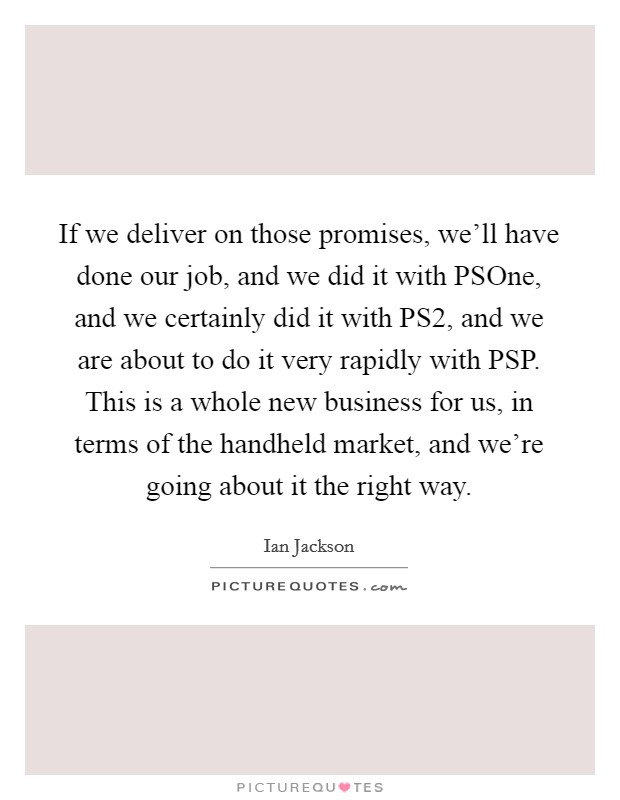 If we deliver on those promises, we'll have done our job, and we did it with PSOne, and we certainly did it with PS2, and we are about to do it very rapidly with PSP. This is a whole new business for us, in terms of the handheld market, and we're going about it the right way Picture Quote #1
