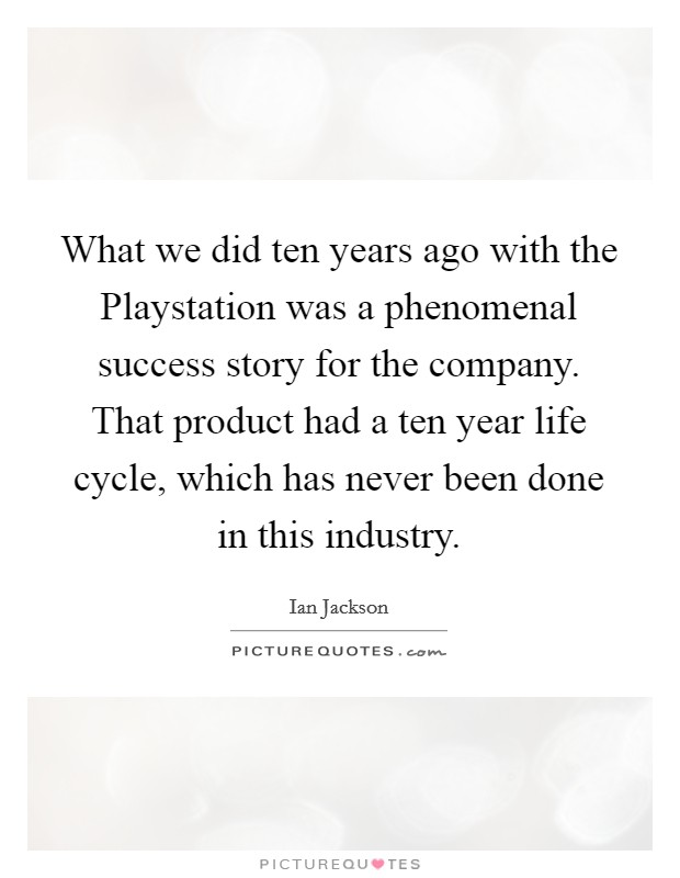 What we did ten years ago with the Playstation was a phenomenal success story for the company. That product had a ten year life cycle, which has never been done in this industry Picture Quote #1
