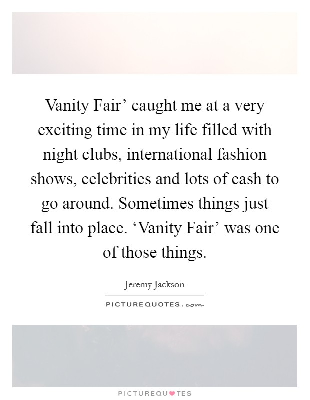 Vanity Fair' caught me at a very exciting time in my life filled with night clubs, international fashion shows, celebrities and lots of cash to go around. Sometimes things just fall into place. 'Vanity Fair' was one of those things Picture Quote #1