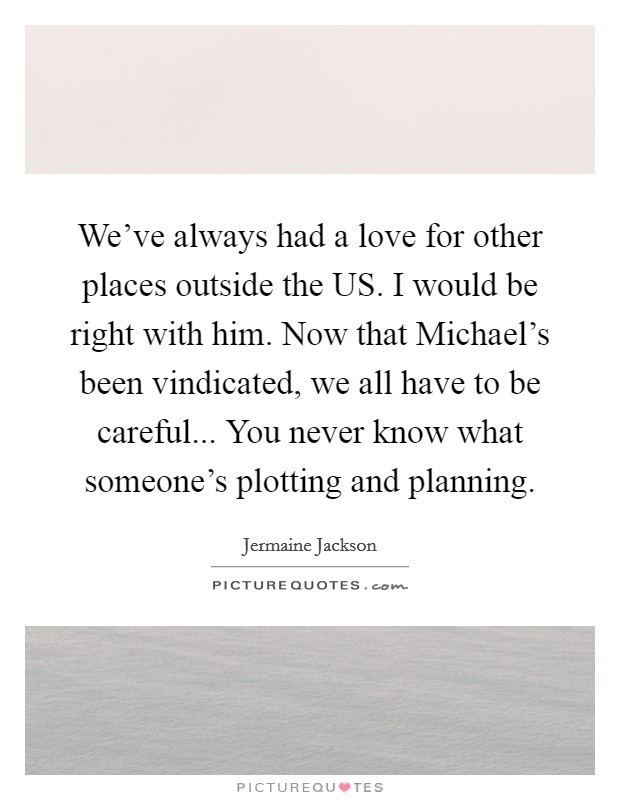 We've always had a love for other places outside the US. I would be right with him. Now that Michael's been vindicated, we all have to be careful... You never know what someone's plotting and planning Picture Quote #1