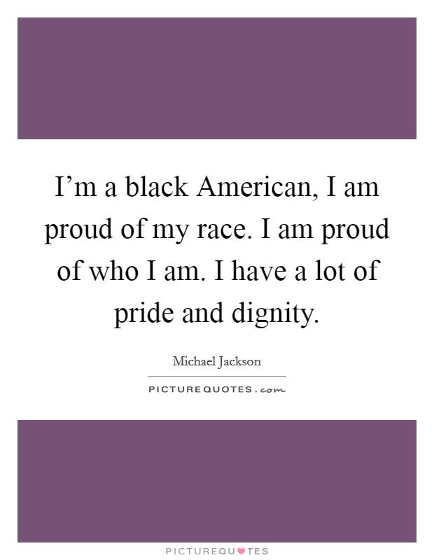 I'm a black American, I am proud of my race. I am proud of who I am. I have a lot of pride and dignity Picture Quote #1