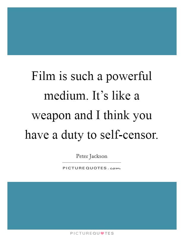 Film is such a powerful medium. It's like a weapon and I think you have a duty to self-censor Picture Quote #1