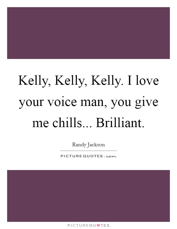 Kelly, Kelly, Kelly. I love your voice man, you give me chills... Brilliant Picture Quote #1