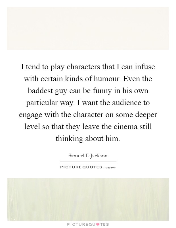 I tend to play characters that I can infuse with certain kinds of humour. Even the baddest guy can be funny in his own particular way. I want the audience to engage with the character on some deeper level so that they leave the cinema still thinking about him Picture Quote #1