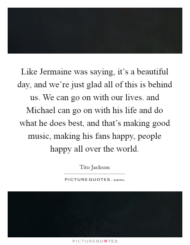 Like Jermaine was saying, it's a beautiful day, and we're just glad all of this is behind us. We can go on with our lives. and Michael can go on with his life and do what he does best, and that's making good music, making his fans happy, people happy all over the world Picture Quote #1