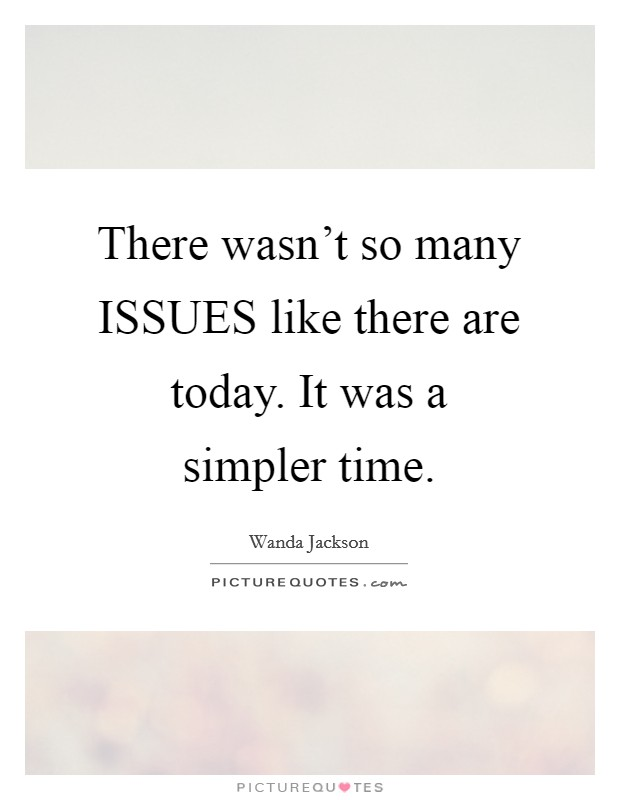 There wasn't so many ISSUES like there are today. It was a simpler time Picture Quote #1