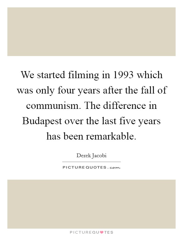 We started filming in 1993 which was only four years after the fall of communism. The difference in Budapest over the last five years has been remarkable Picture Quote #1
