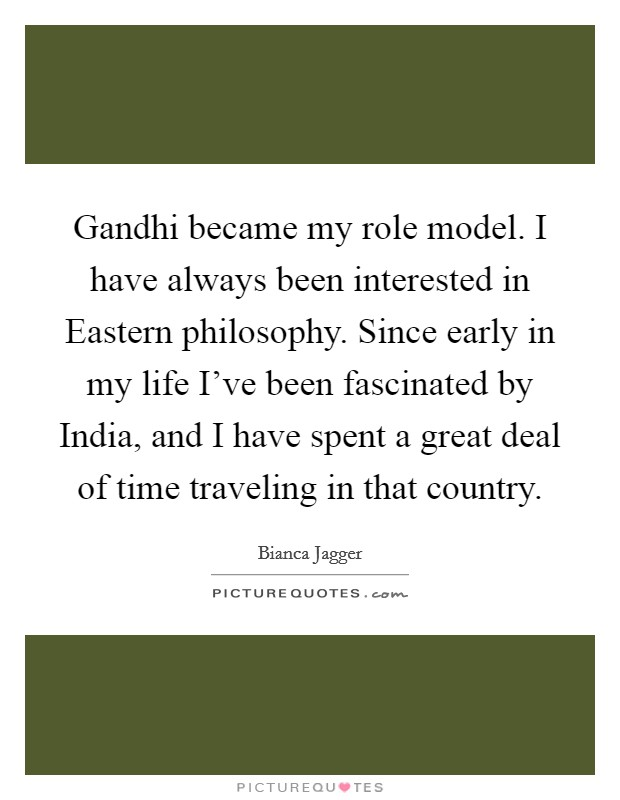 Gandhi became my role model. I have always been interested in Eastern philosophy. Since early in my life I've been fascinated by India, and I have spent a great deal of time traveling in that country Picture Quote #1