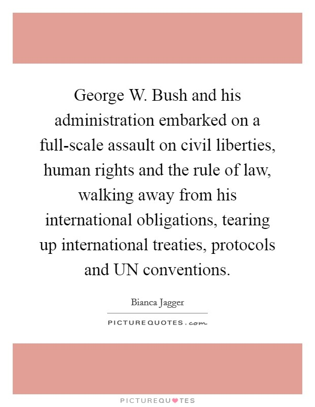 George W. Bush and his administration embarked on a full-scale assault on civil liberties, human rights and the rule of law, walking away from his international obligations, tearing up international treaties, protocols and UN conventions Picture Quote #1