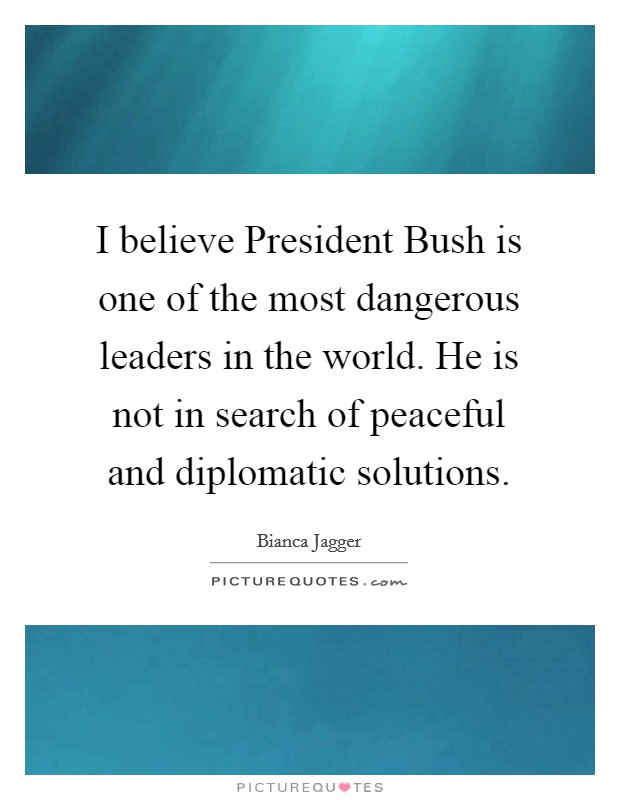 I believe President Bush is one of the most dangerous leaders in the world. He is not in search of peaceful and diplomatic solutions Picture Quote #1