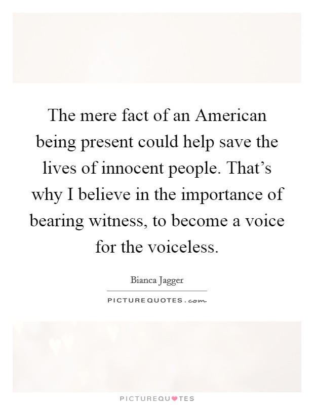 The mere fact of an American being present could help save the lives of innocent people. That's why I believe in the importance of bearing witness, to become a voice for the voiceless Picture Quote #1