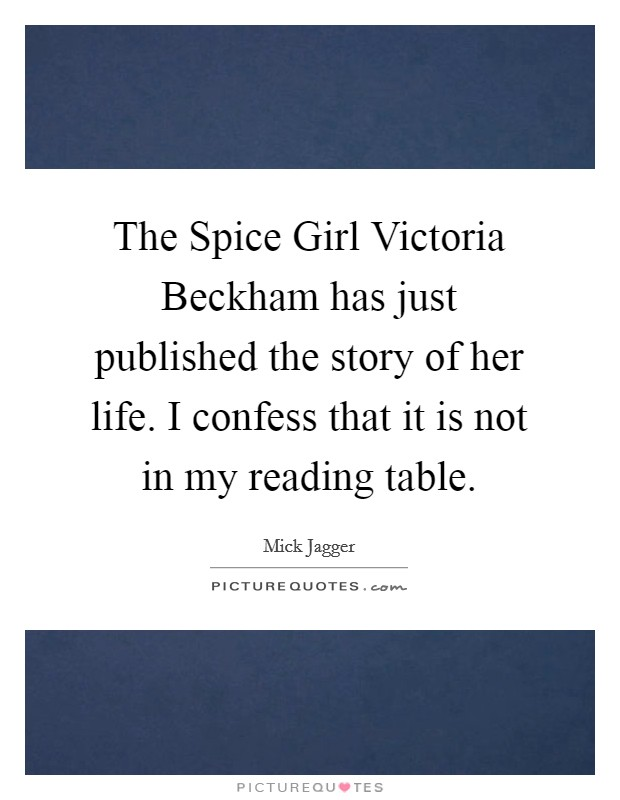 The Spice Girl Victoria Beckham has just published the story of her life. I confess that it is not in my reading table Picture Quote #1
