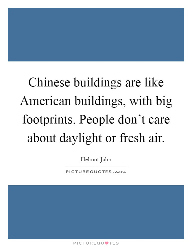 Chinese buildings are like American buildings, with big footprints. People don't care about daylight or fresh air Picture Quote #1