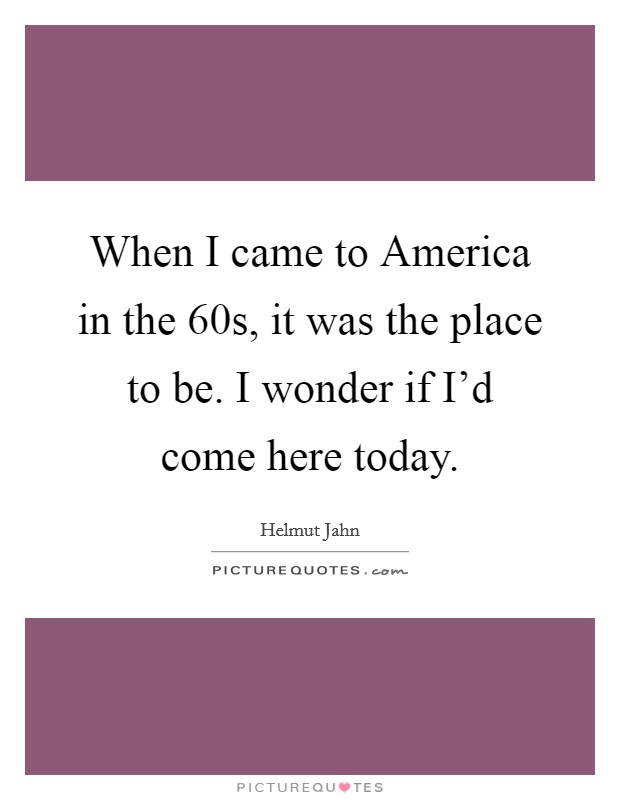 When I came to America in the  60s, it was the place to be. I wonder if I'd come here today Picture Quote #1