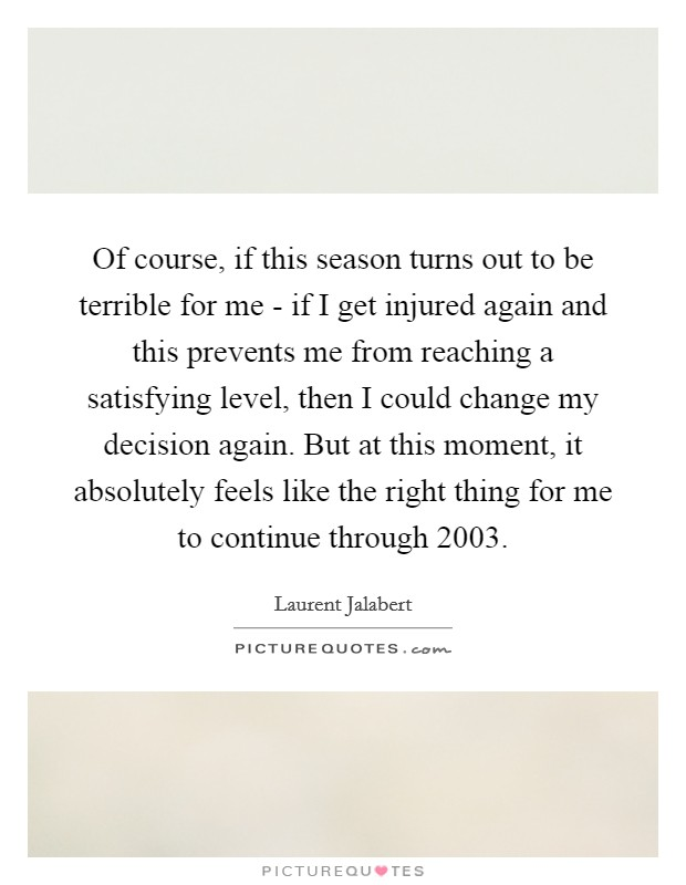 Of course, if this season turns out to be terrible for me - if I get injured again and this prevents me from reaching a satisfying level, then I could change my decision again. But at this moment, it absolutely feels like the right thing for me to continue through 2003 Picture Quote #1