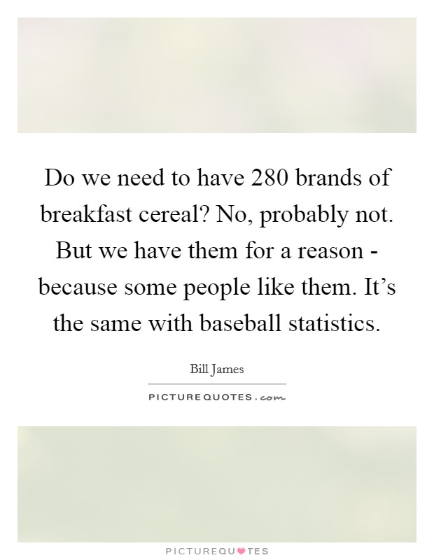 Do we need to have 280 brands of breakfast cereal? No, probably not. But we have them for a reason - because some people like them. It's the same with baseball statistics Picture Quote #1