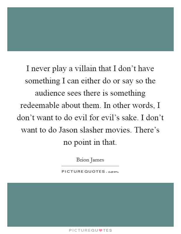 I never play a villain that I don't have something I can either do or say so the audience sees there is something redeemable about them. In other words, I don't want to do evil for evil's sake. I don't want to do Jason slasher movies. There's no point in that Picture Quote #1
