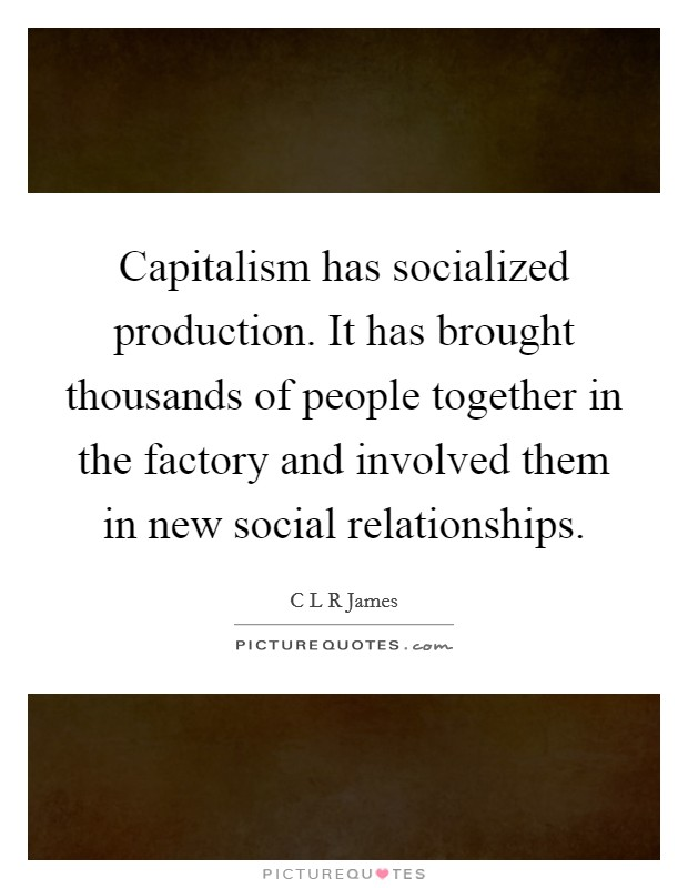 Capitalism has socialized production. It has brought thousands of people together in the factory and involved them in new social relationships Picture Quote #1