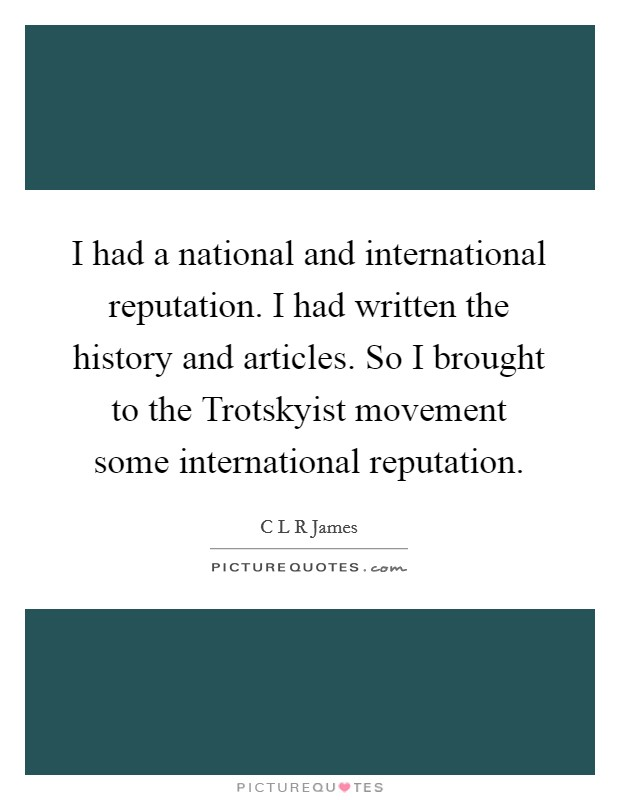 I had a national and international reputation. I had written the history and articles. So I brought to the Trotskyist movement some international reputation Picture Quote #1